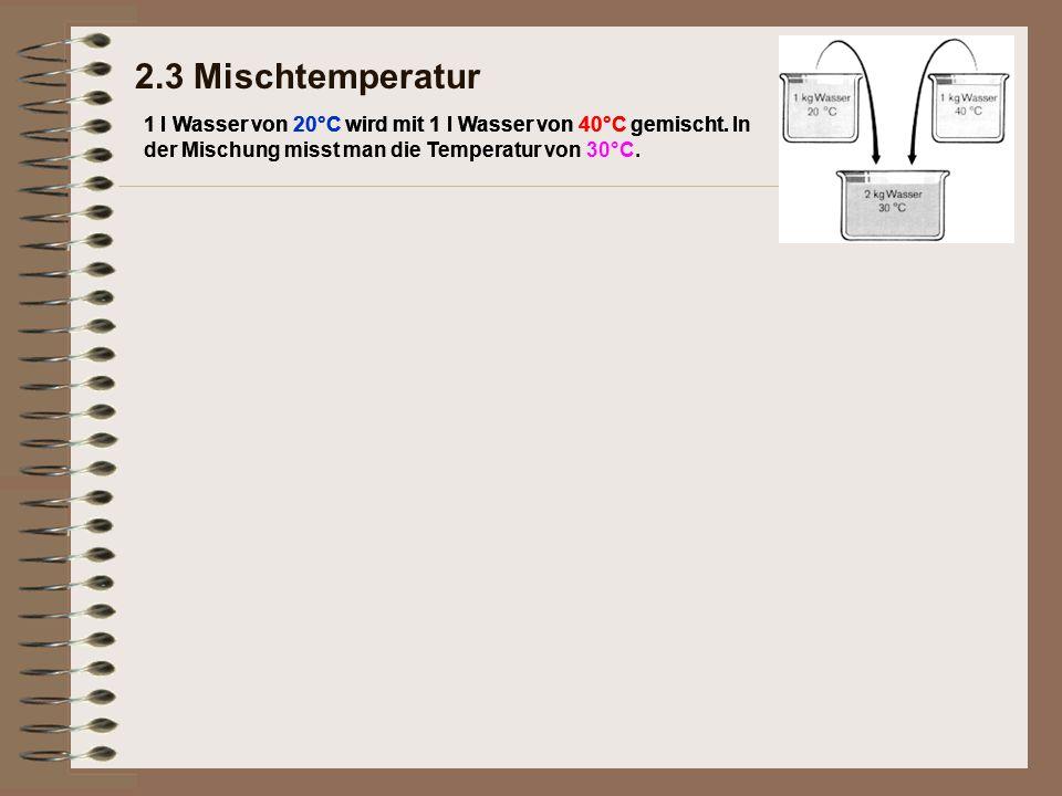2.3 Mischtemperatur 1 l Wasser von 20°C wird mit 1 l Wasser von 40°C gemischt. In der Mischung misst man die Temperatur von 30°C.