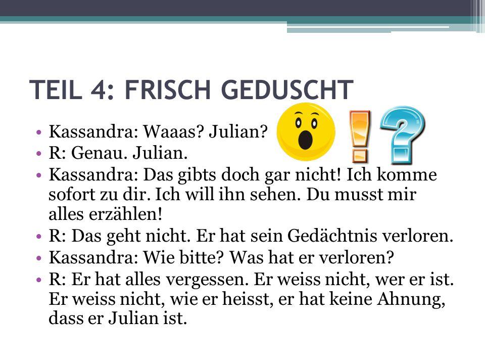 TEIL 4: FRISCH GEDUSCHT Kassandra: Waaas Julian R: Genau. Julian.