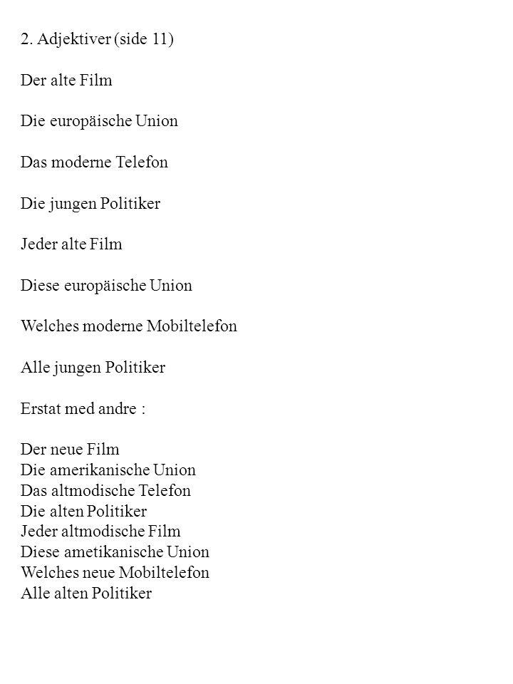 2. Adjektiver (side 11) Der alte Film. Die europäische Union. Das moderne Telefon. Die jungen Politiker.