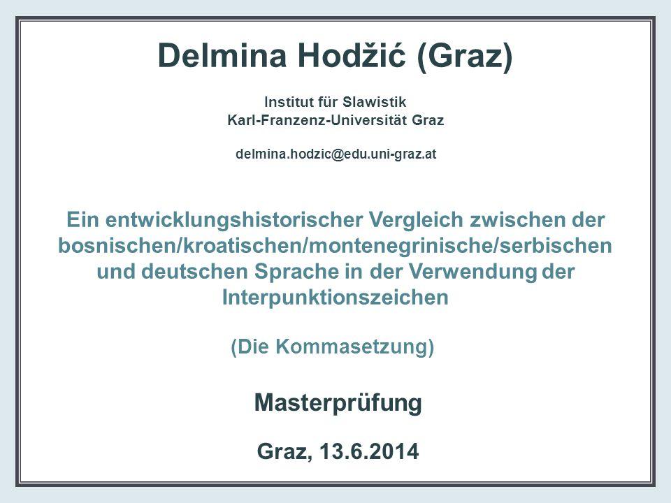 Delmina Hodžić (Graz) Institut für Slawistik Karl-Franzenz-Universität Graz delmina.hodzic@edu.uni-graz.at Ein entwicklungshistorischer Vergleich zwischen der bosnischen/kroatischen/montenegrinische/serbischen und deutschen Sprache in der Verwendung der Interpunktionszeichen (Die Kommasetzung)