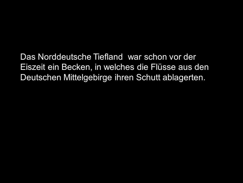 Das Norddeutsche Tiefland war schon vor der Eiszeit ein Becken, in welches die Flüsse aus den Deutschen Mittelgebirge ihren Schutt ablagerten.