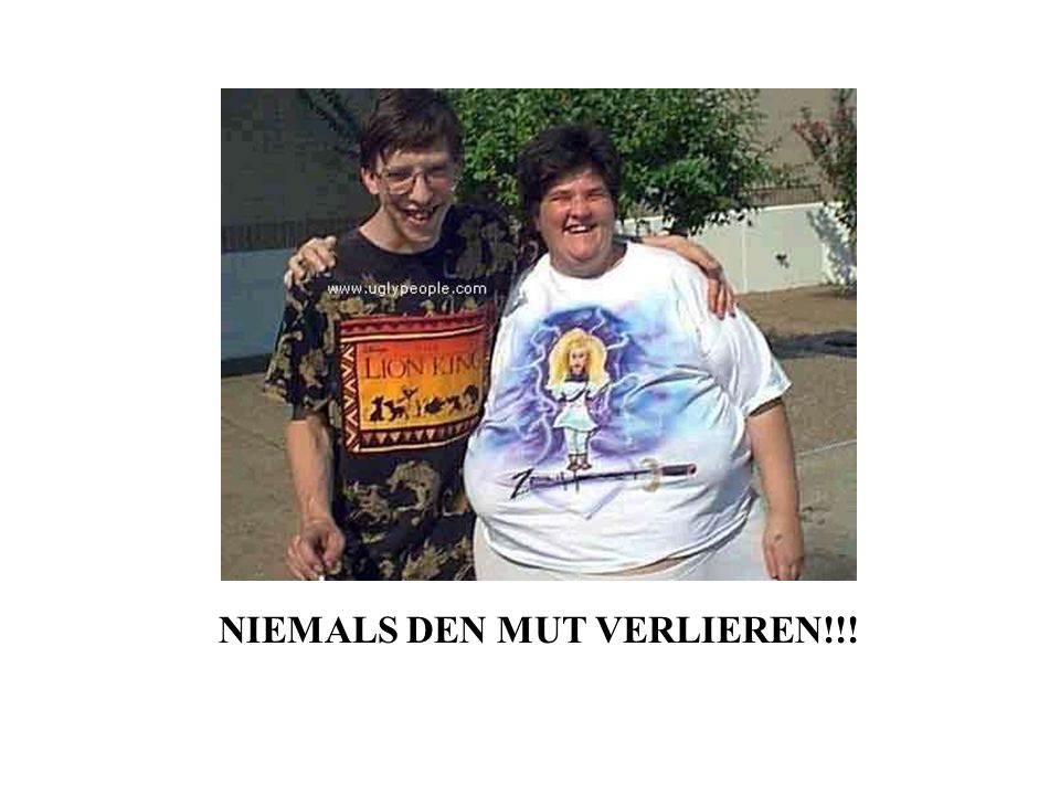 NIEMALS DEN MUT VERLIEREN!!!
