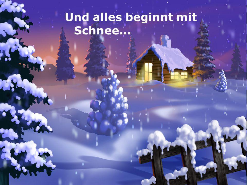Und alles beginnt mit ... Und alles beginnt mit Schnee... Schnee!