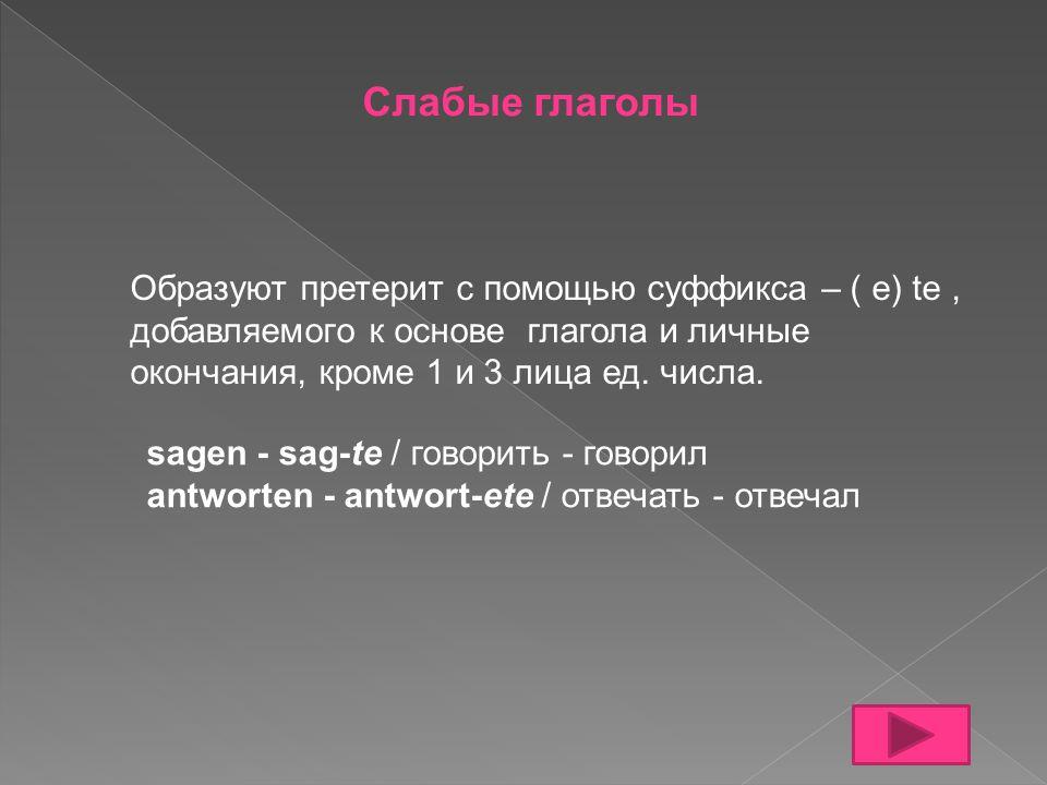 Слабые глаголы Образуют претерит с помощью суффикса – ( e) te , добавляемого к основе глагола и личные окончания, кроме 1 и 3 лица ед. числа.