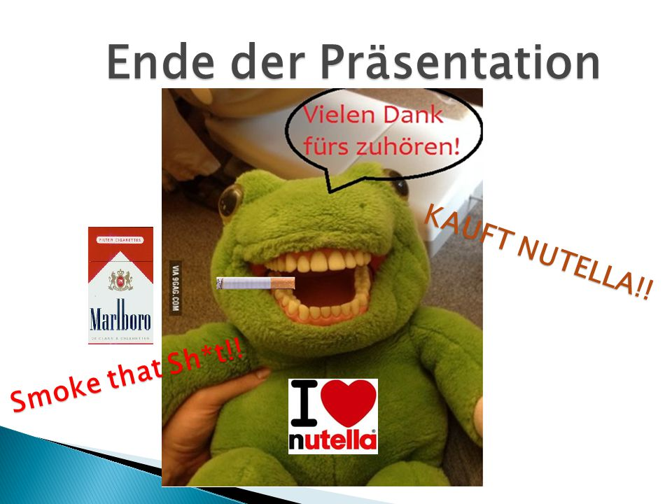 Ende der Präsentation KAUFT NUTELLA!! Smoke that Sh*t!!