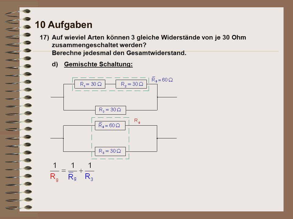 10 Aufgaben 17) Auf wieviel Arten können 3 gleiche Widerstände von je 30 Ohm zusammengeschaltet werden