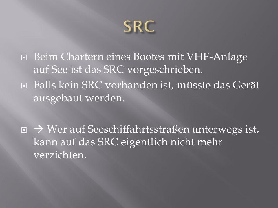 SRC Beim Chartern eines Bootes mit VHF-Anlage auf See ist das SRC vorgeschrieben. Falls kein SRC vorhanden ist, müsste das Gerät ausgebaut werden.