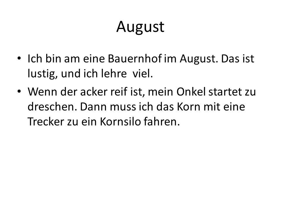 August Ich bin am eine Bauernhof im August. Das ist lustig, und ich lehre viel.