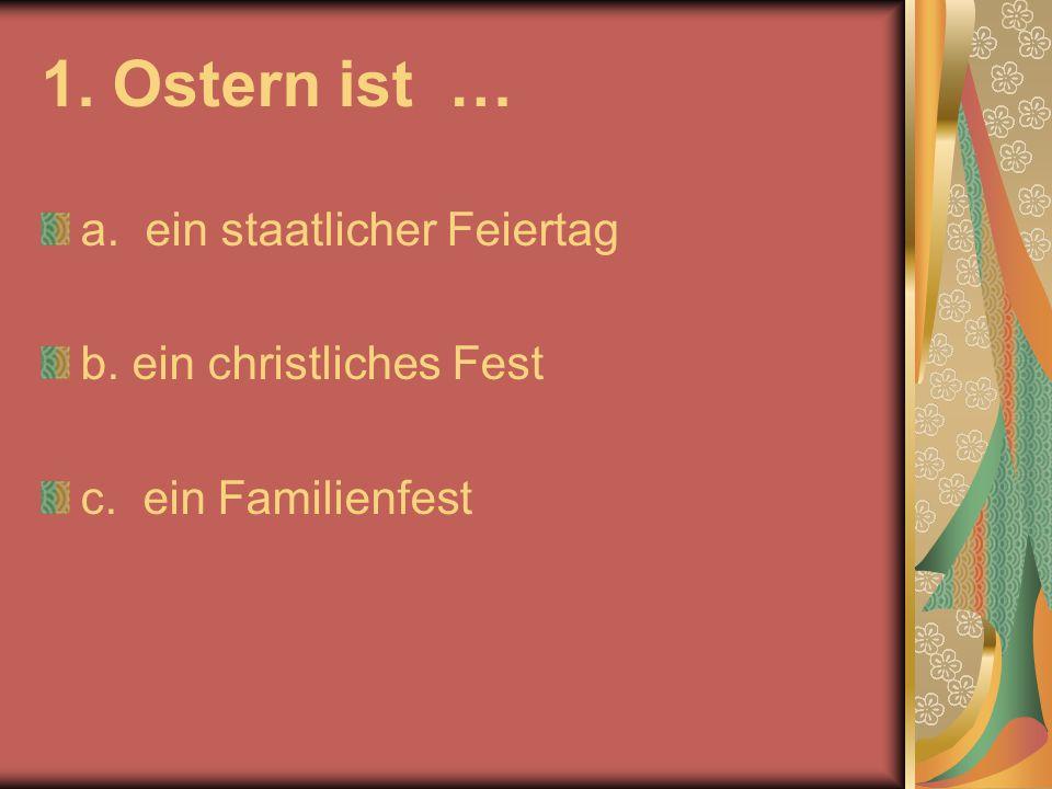 1. Ostern ist … a. ein staatlicher Feiertag b. ein christliches Fest