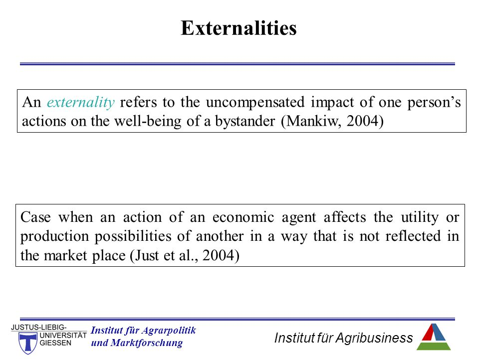 Externalities An externality refers to the uncompensated impact of one person's actions on the well-being of a bystander (Mankiw, 2004)
