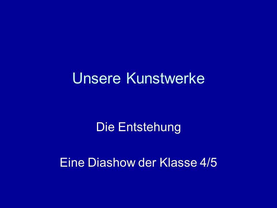 Die Entstehung Eine Diashow der Klasse 4/5