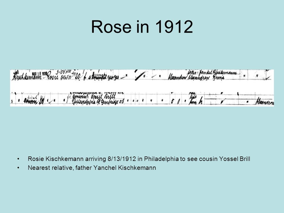 Rose in 1912 Rosie Kischkemann arriving 8/13/1912 in Philadelphia to see cousin Yossel Brill.