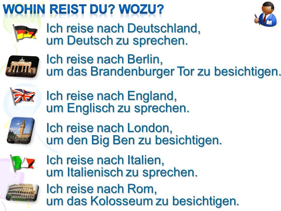 Wohin reist du wozu Ich reise nach Deutschland, um Deutsch zu sprechen. Ich reise nach Berlin, um das Brandenburger Tor zu besichtigen.