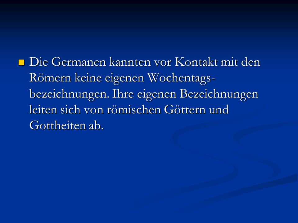 Die Germanen kannten vor Kontakt mit den Römern keine eigenen Wochentags-bezeichnungen.