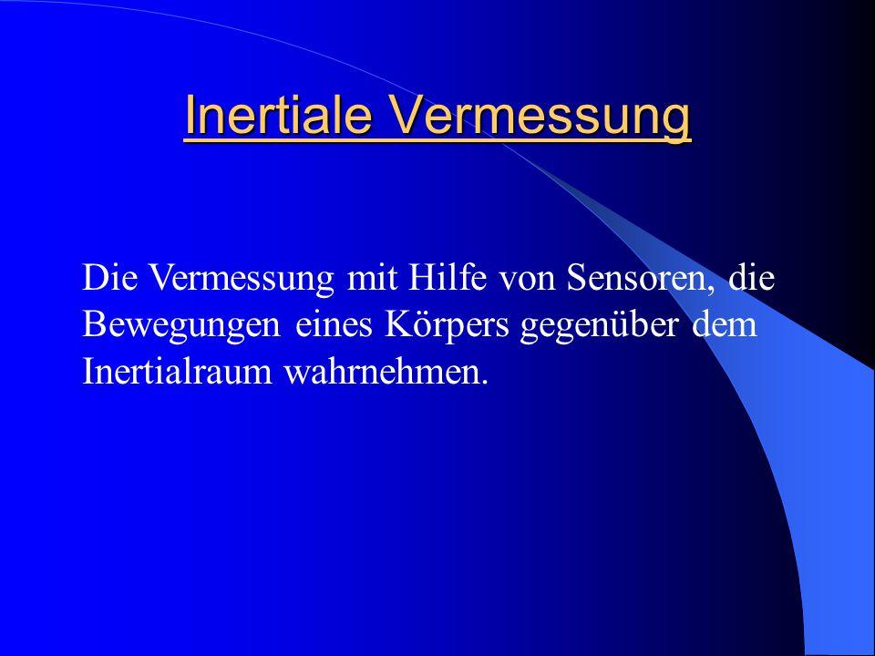 Inertiale Vermessung Die Vermessung mit Hilfe von Sensoren, die Bewegungen eines Körpers gegenüber dem Inertialraum wahrnehmen.