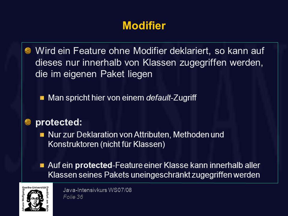 Modifier Wird ein Feature ohne Modifier deklariert, so kann auf dieses nur innerhalb von Klassen zugegriffen werden, die im eigenen Paket liegen.
