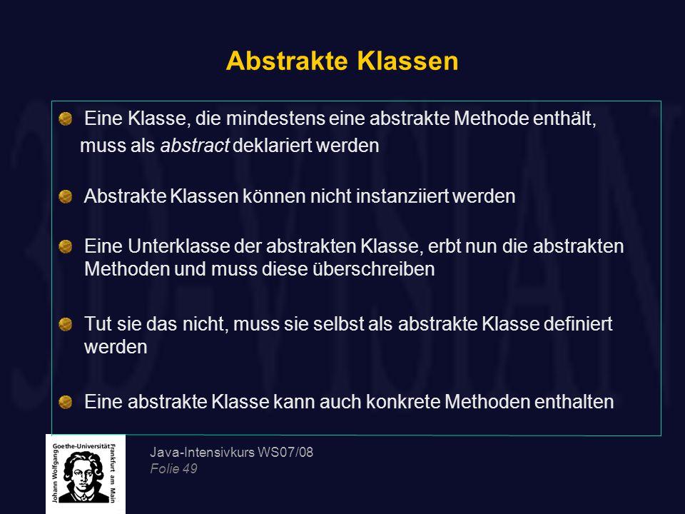 Abstrakte Klassen Eine Klasse, die mindestens eine abstrakte Methode enthält, muss als abstract deklariert werden.
