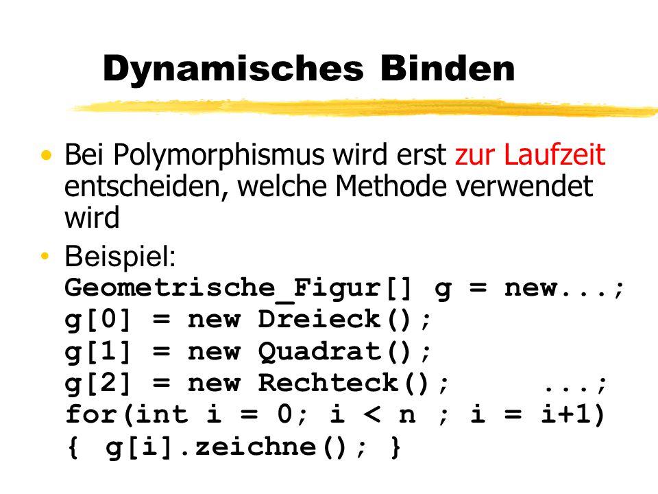 Dynamisches Binden Bei Polymorphismus wird erst zur Laufzeit entscheiden, welche Methode verwendet wird.