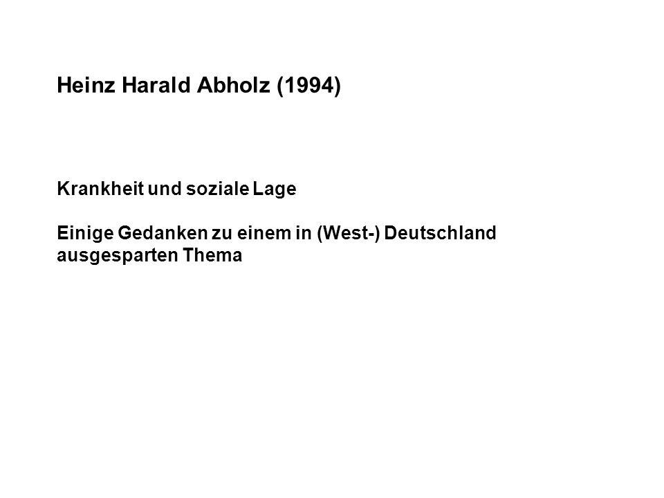 Heinz Harald Abholz (1994) Krankheit und soziale Lage Einige Gedanken zu einem in (West-) Deutschland ausgesparten Thema