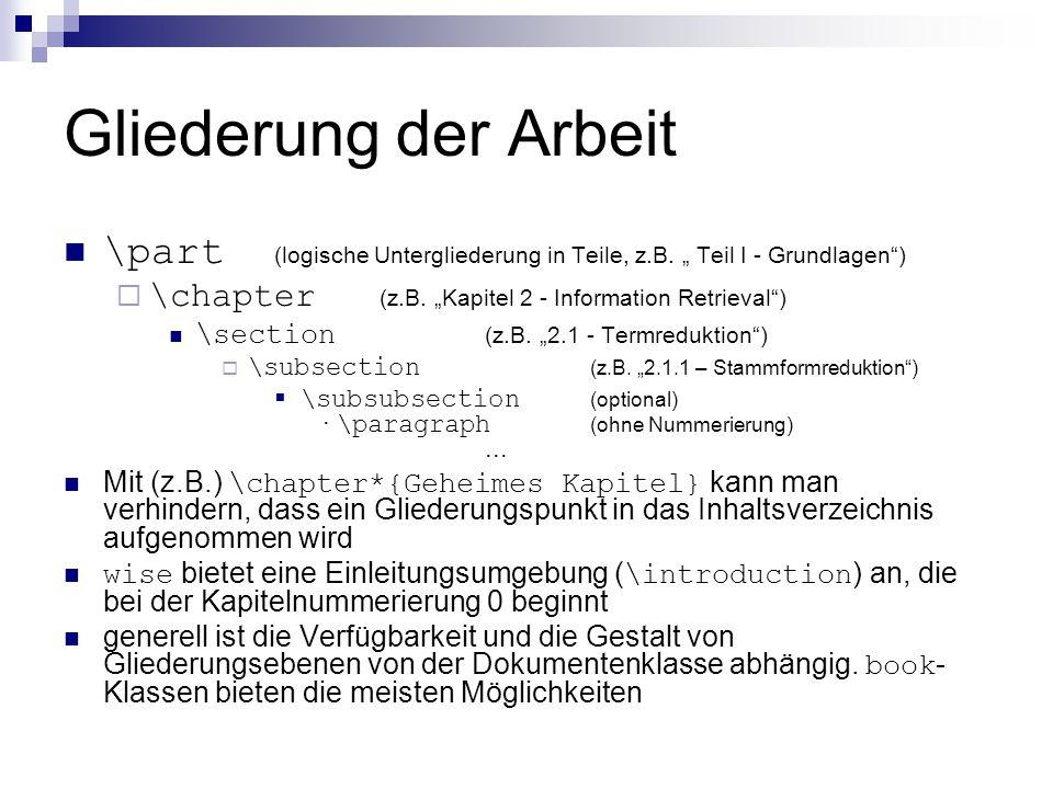"""Gliederung der Arbeit \part (logische Untergliederung in Teile, z.B. """" Teil I - Grundlagen ) \chapter (z.B. """"Kapitel 2 - Information Retrieval )"""