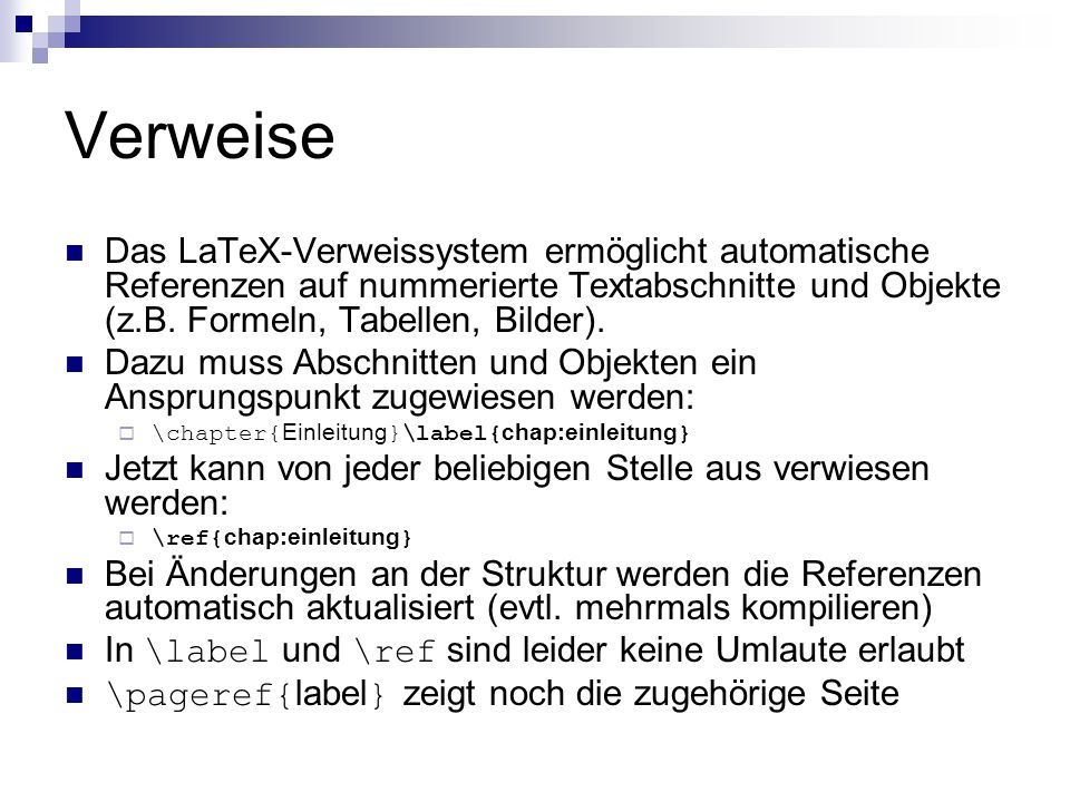 Verweise Das LaTeX-Verweissystem ermöglicht automatische Referenzen auf nummerierte Textabschnitte und Objekte (z.B. Formeln, Tabellen, Bilder).