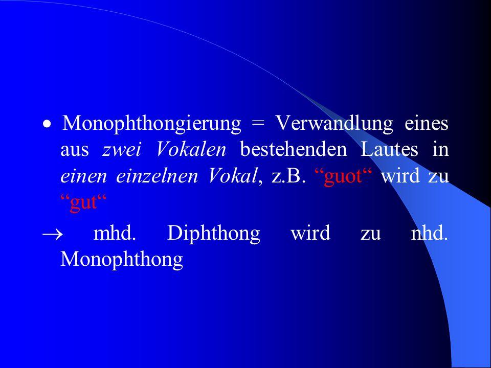  Monophthongierung = Verwandlung eines aus zwei Vokalen bestehenden Lautes in einen einzelnen Vokal, z.B. guot wird zu gut
