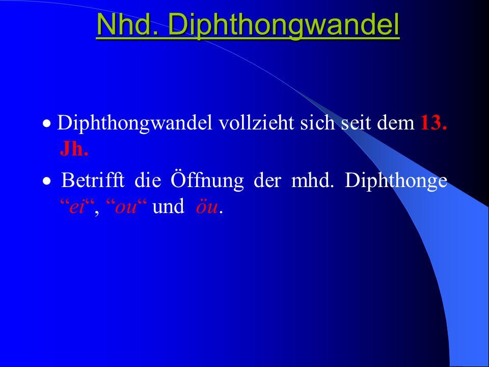 Nhd. Diphthongwandel  Diphthongwandel vollzieht sich seit dem 13. Jh.