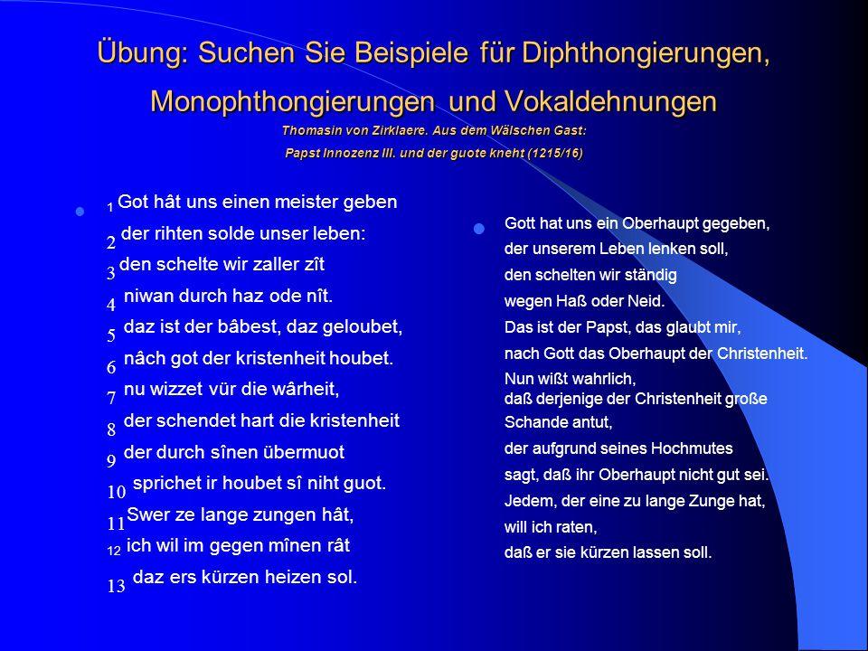 Übung: Suchen Sie Beispiele für Diphthongierungen, Monophthongierungen und Vokaldehnungen Thomasin von Zirklaere. Aus dem Wälschen Gast: Papst Innozenz III. und der guote kneht (1215/16)