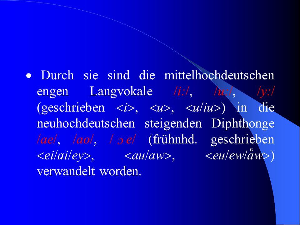  Durch sie sind die mittelhochdeutschen engen Langvokale /i:/, /u:/, /y:/ (geschrieben i, u, u/iu) in die neuhochdeutschen steigenden Diphthonge /ae/, /ao/, / e/ (frühnhd. geschrieben ei/ai/ey, au/aw, eu/ew/aw) verwandelt worden.