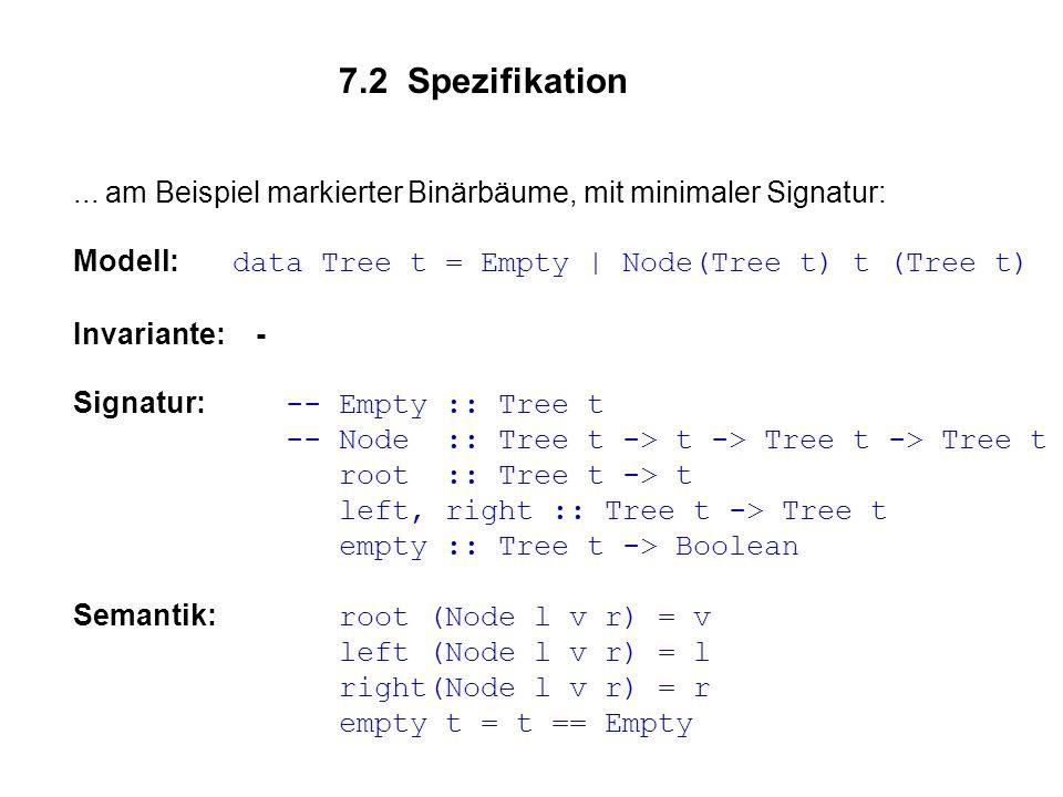 7.2 Spezifikation ... am Beispiel markierter Binärbäume, mit minimaler Signatur: Modell: data Tree t = Empty | Node(Tree t) t (Tree t)