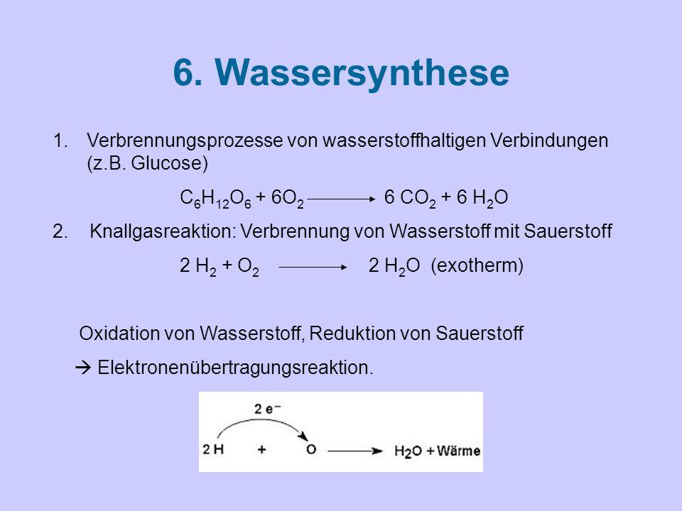 6. Wassersynthese Verbrennungsprozesse von wasserstoffhaltigen Verbindungen (z.B. Glucose) C6H12O6 + 6O2 6 CO2 + 6 H2O.