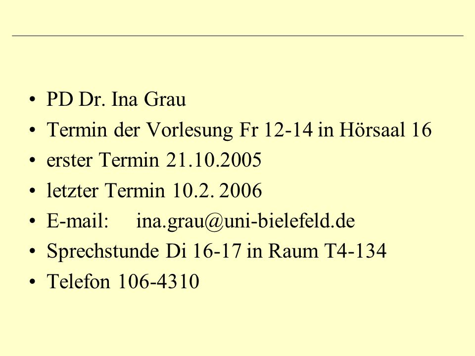 PD Dr. Ina Grau Termin der Vorlesung Fr 12-14 in Hörsaal 16. erster Termin 21.10.2005. letzter Termin 10.2. 2006.
