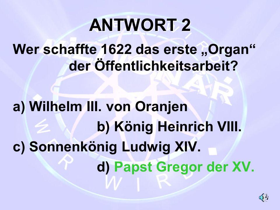 """ANTWORT 2 Wer schaffte 1622 das erste """"Organ der Öffentlichkeitsarbeit a) Wilhelm III. von Oranjen."""