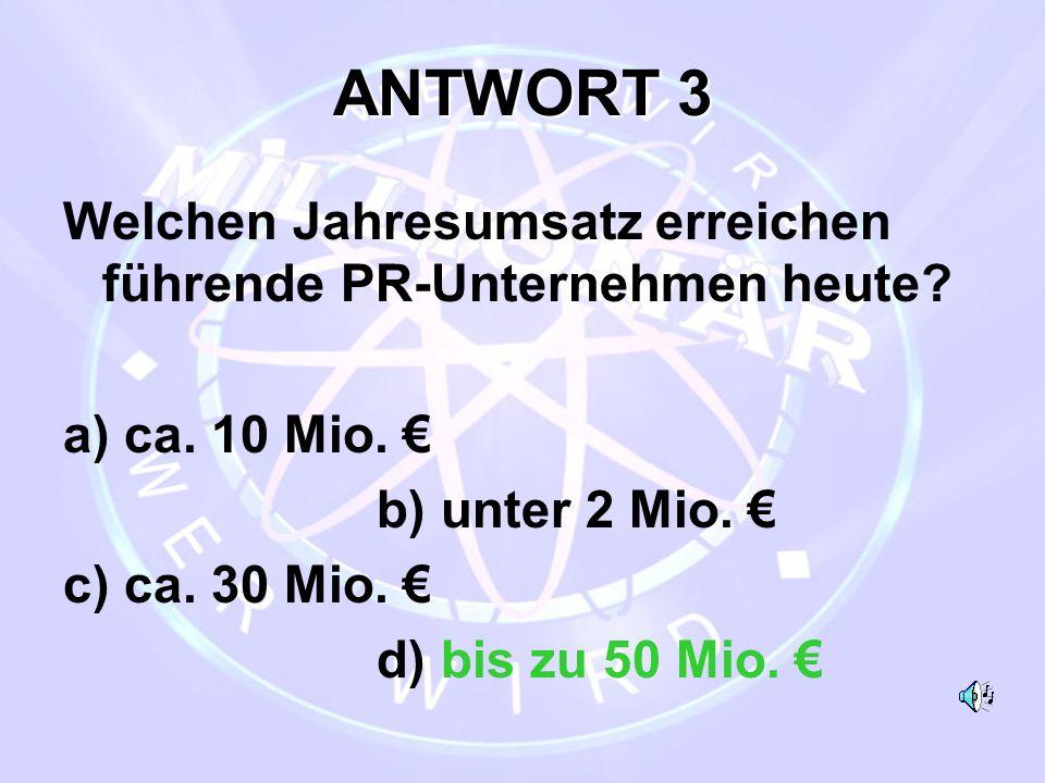 ANTWORT 3 Welchen Jahresumsatz erreichen führende PR-Unternehmen heute a) ca. 10 Mio. € b) unter 2 Mio. €