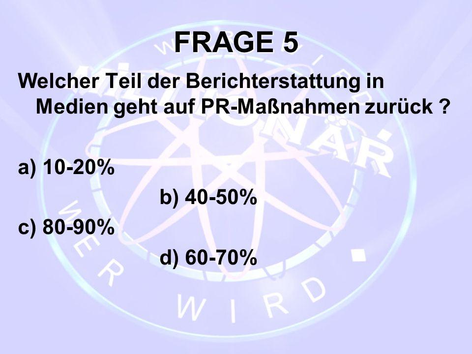 FRAGE 5 Welcher Teil der Berichterstattung in Medien geht auf PR-Maßnahmen zurück a) 10-20% b) 40-50%