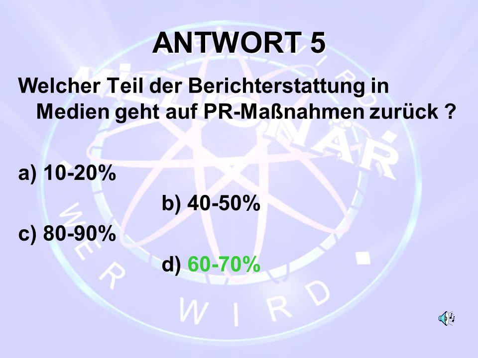 ANTWORT 5 Welcher Teil der Berichterstattung in Medien geht auf PR-Maßnahmen zurück a) 10-20% b) 40-50%