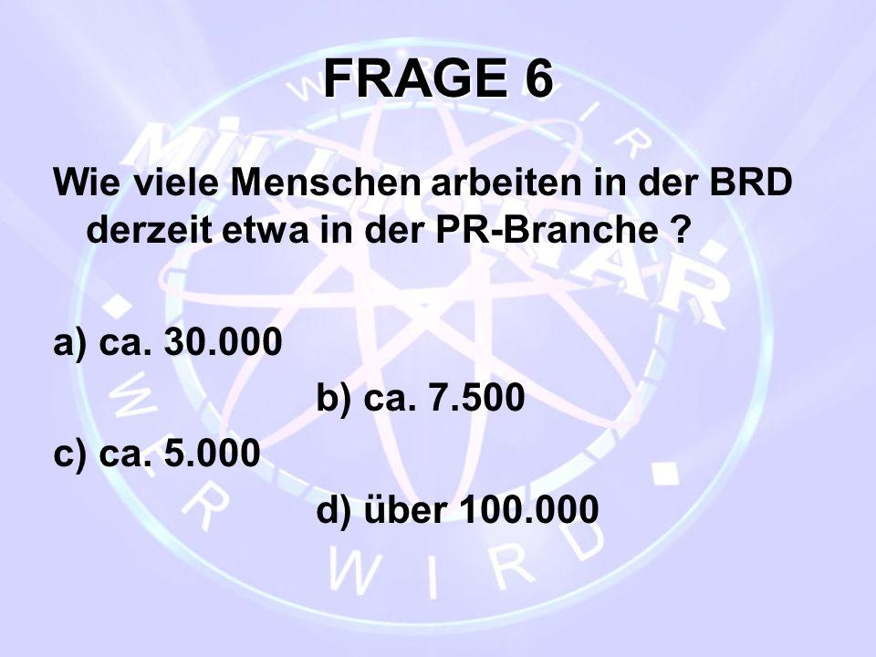 FRAGE 6 Wie viele Menschen arbeiten in der BRD derzeit etwa in der PR-Branche a) ca. 30.000. b) ca. 7.500.