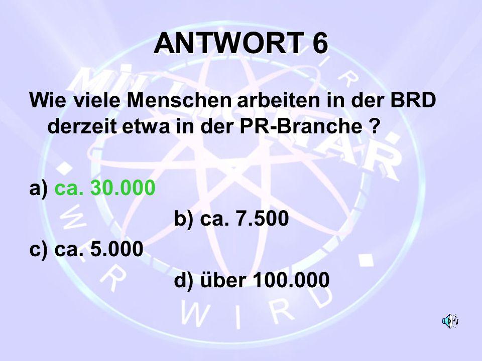 ANTWORT 6 Wie viele Menschen arbeiten in der BRD derzeit etwa in der PR-Branche a) ca. 30.000. b) ca. 7.500.