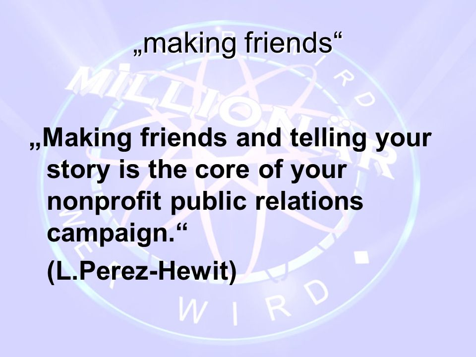 """making friends ""Making friends and telling your story is the core of your nonprofit public relations campaign."