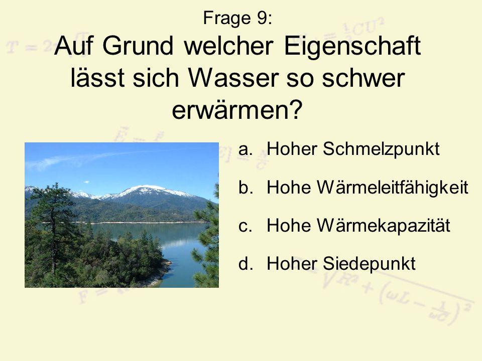 Frage 9: Auf Grund welcher Eigenschaft lässt sich Wasser so schwer erwärmen