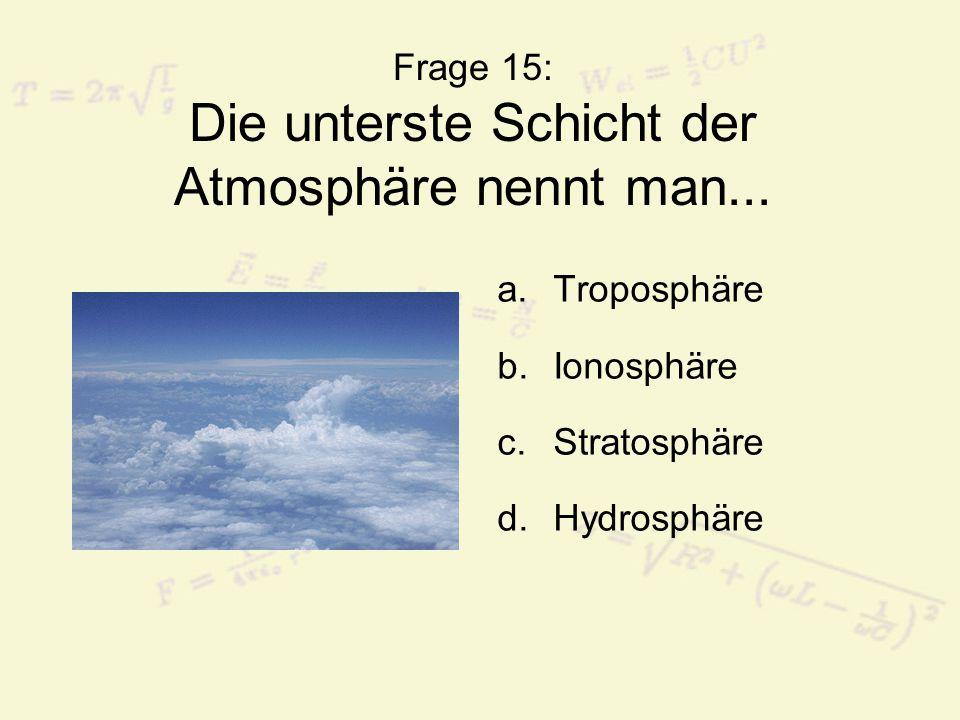 Frage 15: Die unterste Schicht der Atmosphäre nennt man...