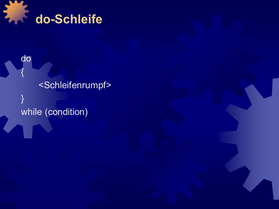 do-Schleife do { <Schleifenrumpf> } while (condition)