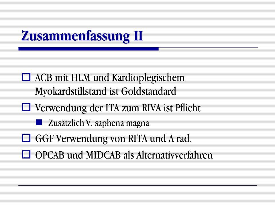 Zusammenfassung II ACB mit HLM und Kardioplegischem Myokardstillstand ist Goldstandard. Verwendung der ITA zum RIVA ist Pflicht.