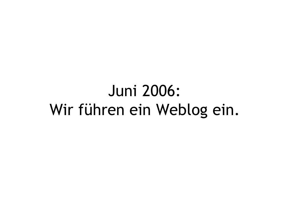 Juni 2006: Wir führen ein Weblog ein.