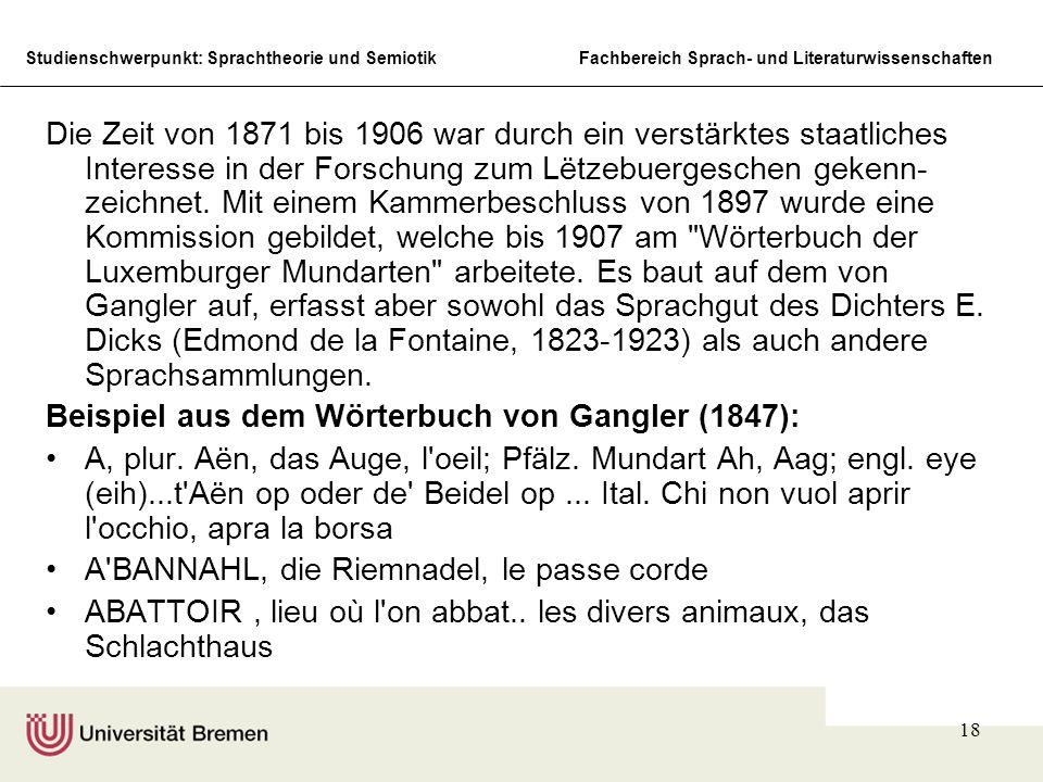 Die Zeit von 1871 bis 1906 war durch ein verstärktes staatliches Interesse in der Forschung zum Lëtzebuergeschen gekenn-zeichnet. Mit einem Kammerbeschluss von 1897 wurde eine Kommission gebildet, welche bis 1907 am Wörterbuch der Luxemburger Mundarten arbeitete. Es baut auf dem von Gangler auf, erfasst aber sowohl das Sprachgut des Dichters E. Dicks (Edmond de la Fontaine, 1823-1923) als auch andere Sprachsammlungen.