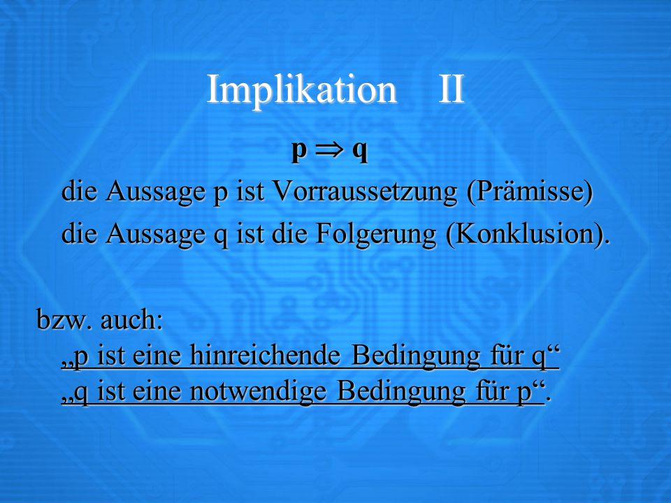 Implikation II p  q die Aussage p ist Vorraussetzung (Prämisse)