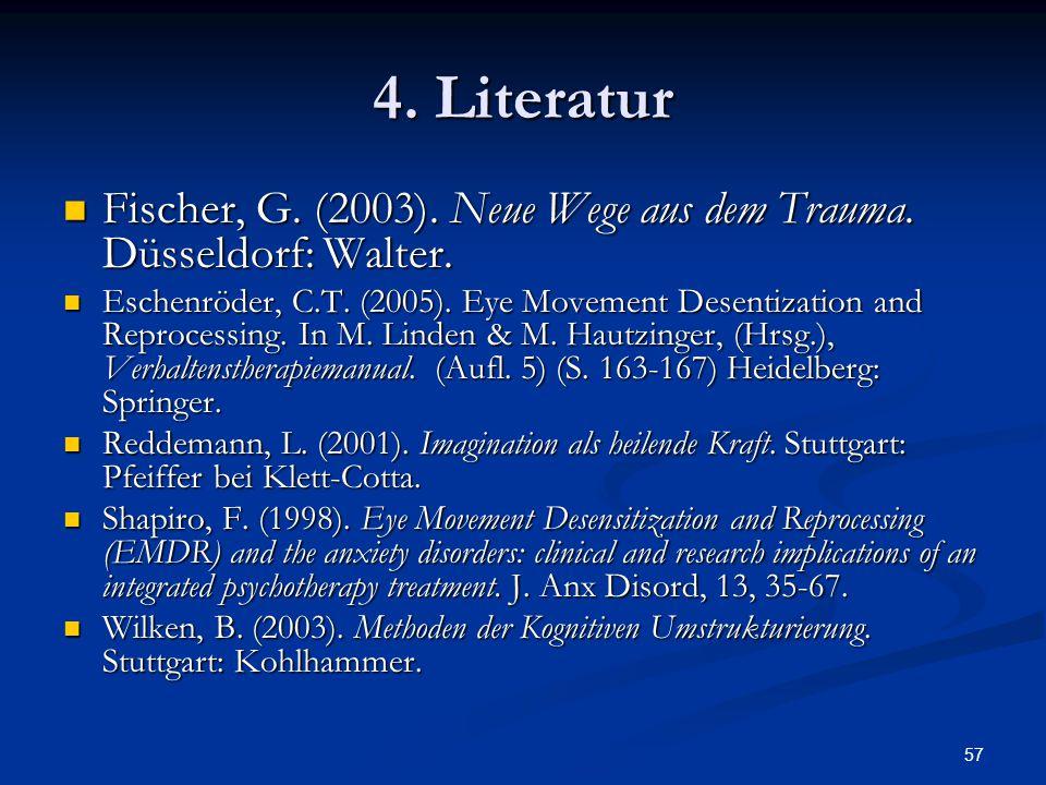 4. Literatur Fischer, G. (2003). Neue Wege aus dem Trauma. Düsseldorf: Walter.