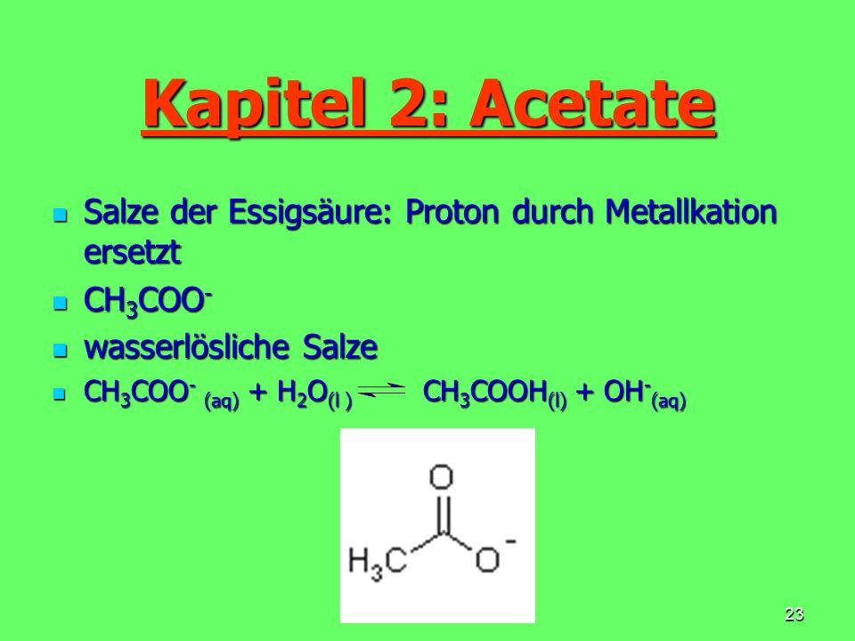 Kapitel 2: Acetate Salze der Essigsäure: Proton durch Metallkation ersetzt. CH3COO- wasserlösliche Salze.