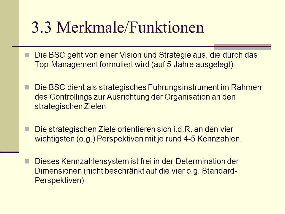 3.3 Merkmale/Funktionen Die BSC geht von einer Vision und Strategie aus, die durch das Top-Management formuliert wird (auf 5 Jahre ausgelegt)