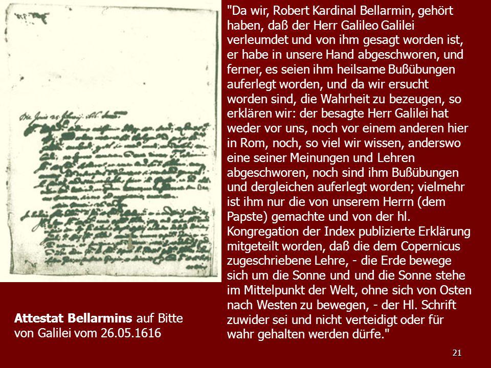 Da wir, Robert Kardinal Bellarmin, gehört haben, daß der Herr Galileo Galilei verleumdet und von ihm gesagt worden ist, er habe in unsere Hand abgeschworen, und ferner, es seien ihm heilsame Bußübungen auferlegt worden, und da wir ersucht worden sind, die Wahrheit zu bezeugen, so erklären wir: der besagte Herr Galilei hat weder vor uns, noch vor einem anderen hier in Rom, noch, so viel wir wissen, anderswo eine seiner Meinungen und Lehren abgeschworen, noch sind ihm Bußübungen und dergleichen auferlegt worden; vielmehr ist ihm nur die von unserem Herrn (dem Papste) gemachte und von der hl. Kongregation der Index publizierte Erklärung mitgeteilt worden, daß die dem Copernicus zugeschriebene Lehre, - die Erde bewege sich um die Sonne und und die Sonne stehe im Mittelpunkt der Welt, ohne sich von Osten nach Westen zu bewegen, - der Hl. Schrift zuwider sei und nicht verteidigt oder für wahr gehalten werden dürfe.